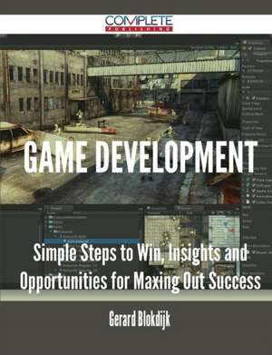 Game Development - Simple Steps to Win, Insights and Opportunities for Maxing Out Success de Gerard Blokdijk