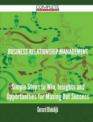 Business Relationship Management - Simple Steps to Win, Insights and Opportunities for Maxing Out Success de Gerard Blokdijk