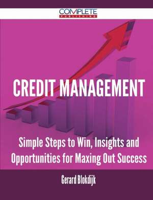 Credit Management - Simple Steps to Win, Insights and Opportunities for Maxing Out Success de Gerard Blokdijk