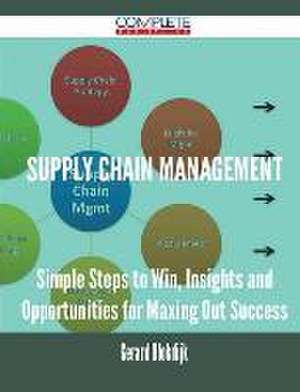 Supply Chain Management - Simple Steps to Win, Insights and Opportunities for Maxing Out Success de Gerard Blokdijk