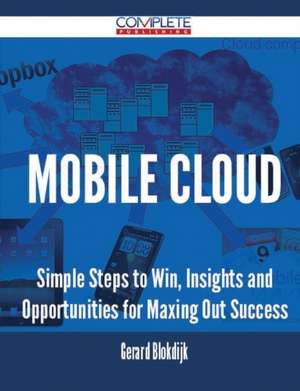 Mobile Cloud - Simple Steps to Win, Insights and Opportunities for Maxing Out Success de Gerard Blokdijk