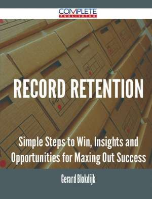 Record Retention - Simple Steps to Win, Insights and Opportunities for Maxing Out Success de Gerard Blokdijk