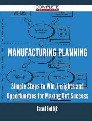Manufacturing Planning - Simple Steps to Win, Insights and Opportunities for Maxing Out Success de Gerard Blokdijk