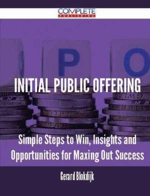 Initial Public Offering - Simple Steps to Win, Insights and Opportunities for Maxing Out Success de Gerard Blokdijk