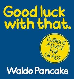 Good Luck with That:  Dubious Advice for Grads de Waldo Pancake