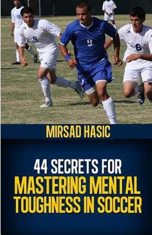 44 Secrets for Mastering Mental Toughness in Soccer de Mirsad Hasic
