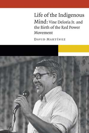 Life of the Indigenous Mind: Vine Deloria Jr. and the Birth of the Red Power Movement de David Martínez