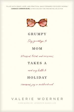 Grumpy Mom Takes a Holiday: Say Goodbye to Stressed, Tired, and Anxious, and Say Hello to Renewed Joy in Motherhood de Valerie Woerner