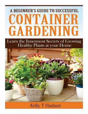 A Beginner?s Guide to Successful Container Gardening de Kelly T. Hudson