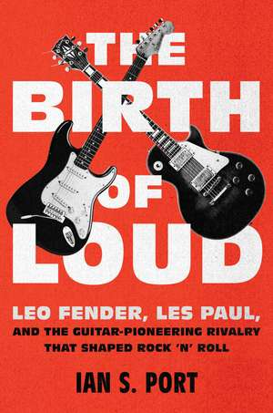 The Birth of Loud: Leo Fender, Les Paul, and the Guitar-Pioneering Rivalry That Shaped Rock 'n' Roll de Ian S. Port