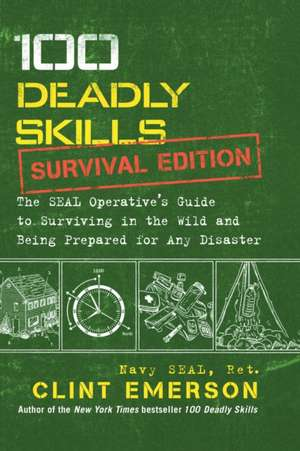 100 Deadly Skills: Survival Edition: The SEAL Operative's Guide to Surviving in the Wild and Being Prepared for Any Disaster de Clint Emerson
