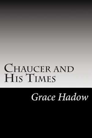 Chaucer and His Times de Grace Eleanor Hadow