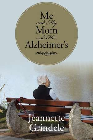 Me and My Mom and Her Alzheimer's de Jeannette Grindele