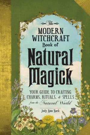 The Modern Witchcraft Book of Natural Magick: Your Guide to Crafting Charms, Rituals, and Spells from the Natural World de Judy Ann Nock