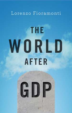 The World After GDP: Politics, Business and Society in the Post Growth Era de Lorenzo Fioramonti