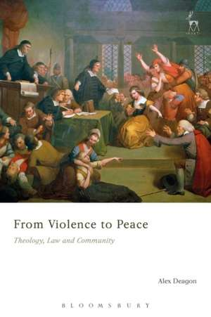 From Violence to Peace: Theology, Law and Community de Alex Deagon