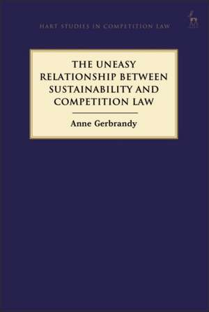 The Uneasy Relationship between Sustainability and Competition Law de Anne Gerbrandy