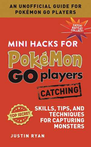 Mini Hacks for Pokémon GO Players: Catching: Skills, Tips, and Techniques for Capturing Monsters de Justin Ryan