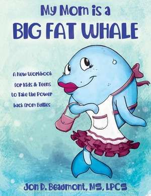 My Mom Is a Big Fat Whale: A New Workbook for Kids & Teens to Take the Power Back from Bullies de Jon D. Beaumont Lpcs