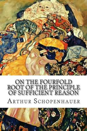 On the Fourfold Root of the Principle of Sufficient Reason: A Philosophical Treatise de Arthur Schopenhauer
