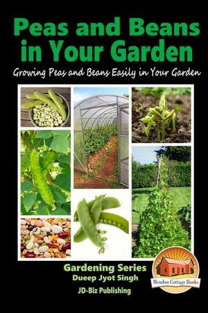 Peas and Beans in Your Garden - Growing Peas and Beans Easily in Your Garden de Dueep Jyot Singh
