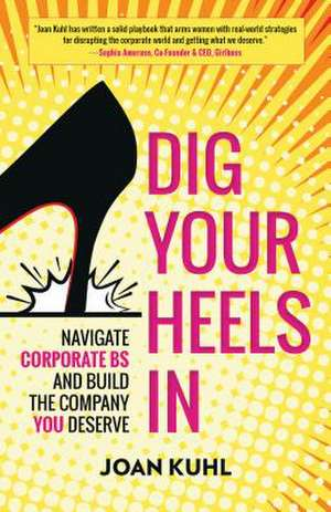 Dig Your Heels In: Navigate Corporate BS and Build the Company You Deserve de Joan Kuhl