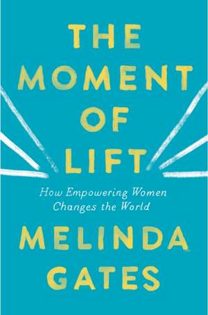 The Moment of Lift: How Empowering Women Changes the World de Melinda Gates