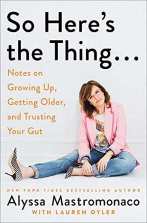 So Here's the Thing . . .: Notes on Growing Up, Getting Older, and Trusting Your Gut de Alyssa Mastromonaco