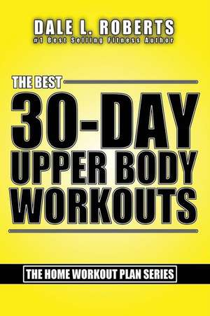 The Best 30-Day Upper Body Workouts de Dale L. Roberts