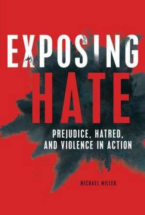 Exposing Hate: Prejudice, Hatred, and Violence in Action de Michael Miller
