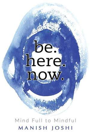 Be. Here. Now. - Mind Full to Mindful de Joshi, Manish