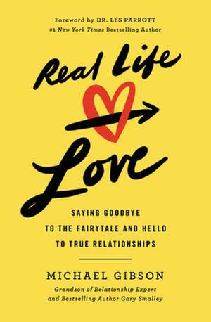 Real Life Love: Saying Goodbye to the Fairytale and Hello to True Relationships de Michael Gibson