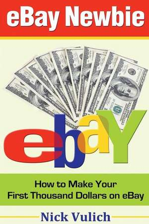 Ebay Newbie How to Make Your First Thousand Dollars on Ebay de Nick Vulich
