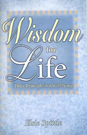Wisdom for Life: Three Principles for Well-Being de Elsie Spittle