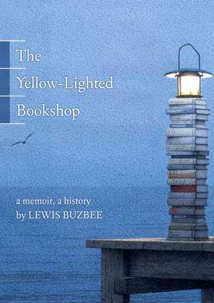 The Yellow-lighted Bookshop: A Memoir, A History de Lewis Buzbee