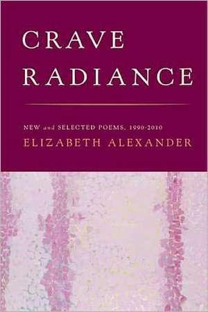 Crave Radiance:  New and Selected Poems 1990-2010 de Elizabeth Alexander