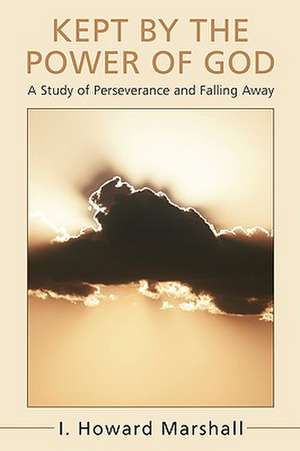 Kept by the Power of God:  A Study of Perseverance and Falling Away de I. Howard Marshall