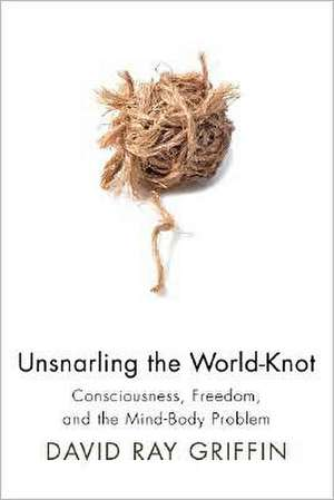 Unsnarling the World-Knot:  Consciousness, Freedom, and the Mind-Body Problem de David Ray Griffin
