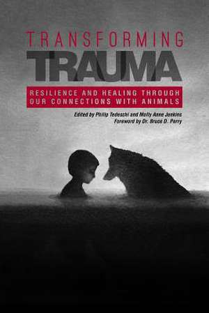 Transforming Trauma: Resilience and Healing Through Our Connections with Animals de Philip Tedeschi