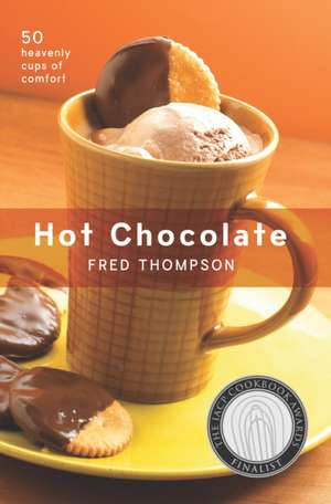 Hot Chocolate: 50 Heavenly Cups of Comfort de Fred Thompson