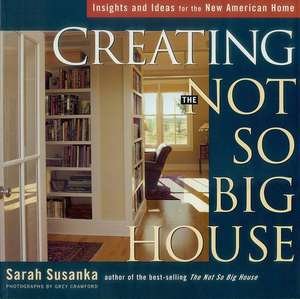 Creating the Not So Big House:  Insights and Ideas for the New American Home de Sarah Susanka