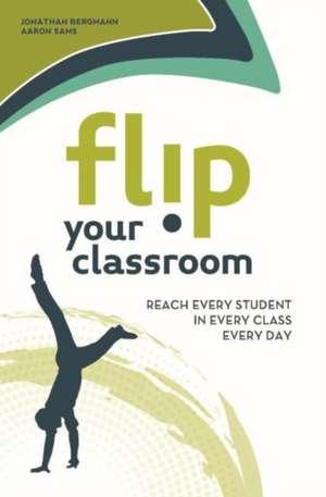 Flip Your Classroom:  Reach Every Student in Every Class Every Day de Jonathan Bergmann
