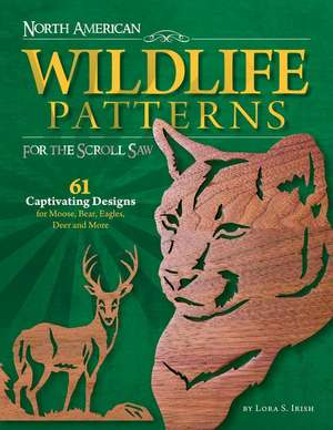 North American Wildlife Patterns for the Scroll Saw:  61 Captivating Designs for Moose, Bear, Eagles, Deer and More de Lora S. Irish