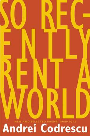 So Recently Rent a World:  New and Selected Poems, 1968-2012 de Andrei Codrescu