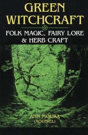 Green Witchcraft:  Folk Magic, Fairy Lore & Herb Craft de Ann Moura