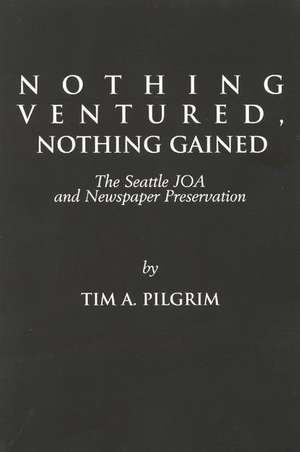 Nothing Ventured, Nothing Gained:  The Seattle Joa and Newspaper Preservation de Tim A. Pilgrim