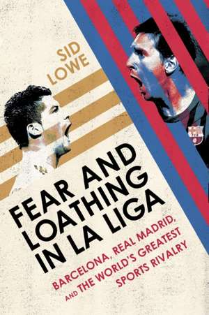 Fear and Loathing in La Liga: Barcelona, Real Madrid, and the World's Greatest Sports Rivalry de Sid Lowe