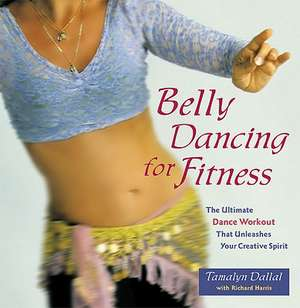 Belly Dancing For Fitness: The Ultimate Dance Workout That Unleashes Your Creative Spirit de Tamalyn Dallal