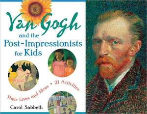 Van Gogh and the Post-Impressionists for Kids:  Their Lives and Ideas, 21 Activities de Carol Sabbeth