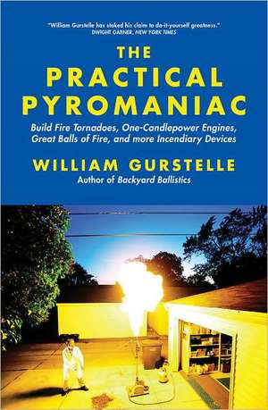 Practical Pyromaniac: Build Fire Tornadoes, One-Candlepower Engines, Great Balls of Fire & More Incendiary Devices de William Gurstelle